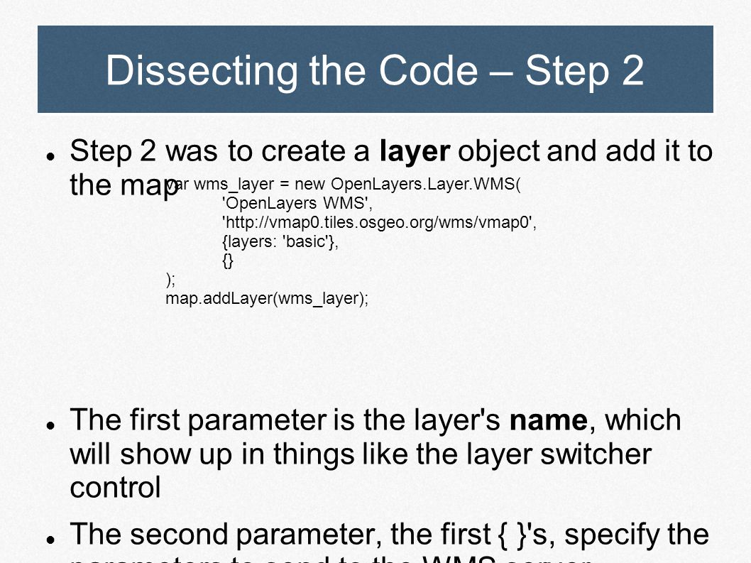 Dissecting the Code – Step 2 Step 2 was to create a layer object and add it to the map The first parameter is the layer's name, which will show up in