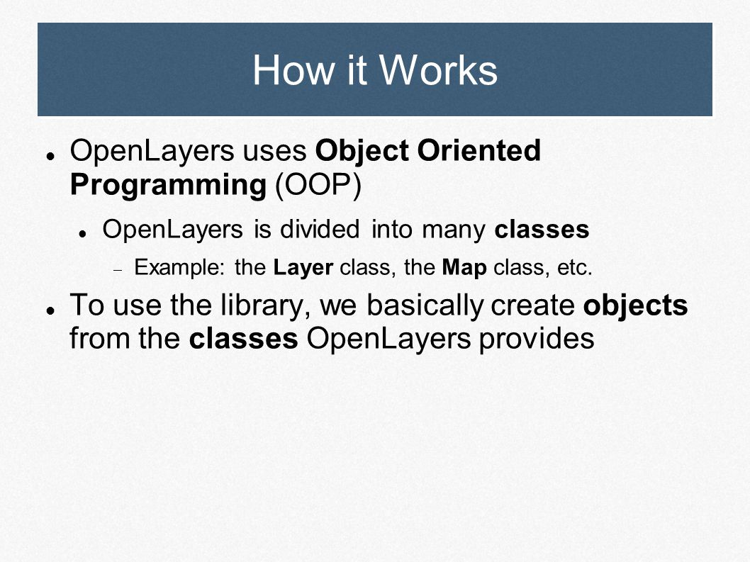 How it Works OpenLayers uses Object Oriented Programming (OOP) OpenLayers is divided into many classes  Example: the Layer class, the Map class, etc.
