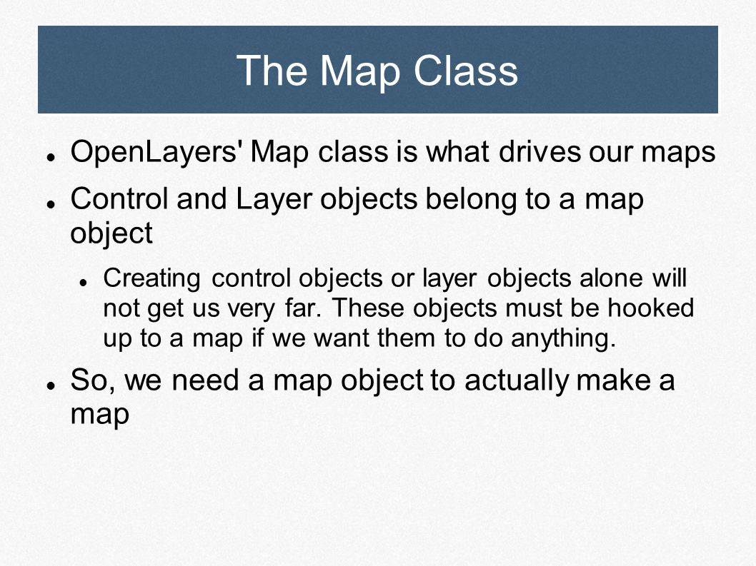 The Map Class OpenLayers' Map class is what drives our maps Control and Layer objects belong to a map object Creating control objects or layer objects