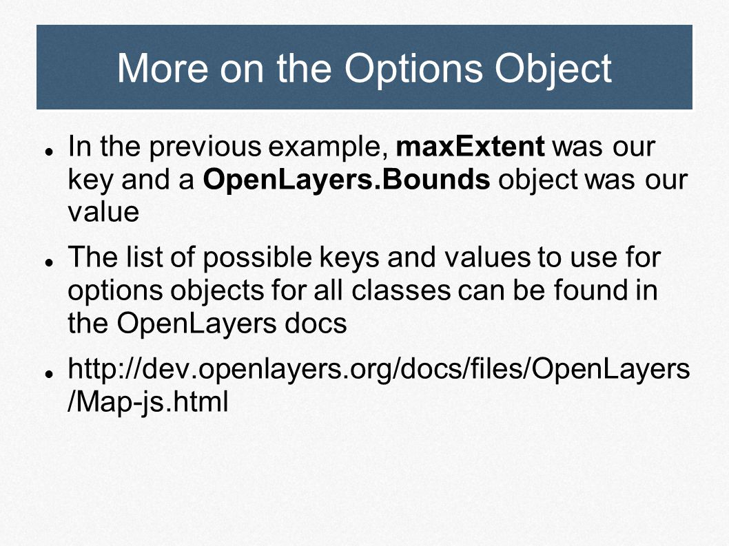 More on the Options Object In the previous example, maxExtent was our key and a OpenLayers.Bounds object was our value The list of possible keys and v