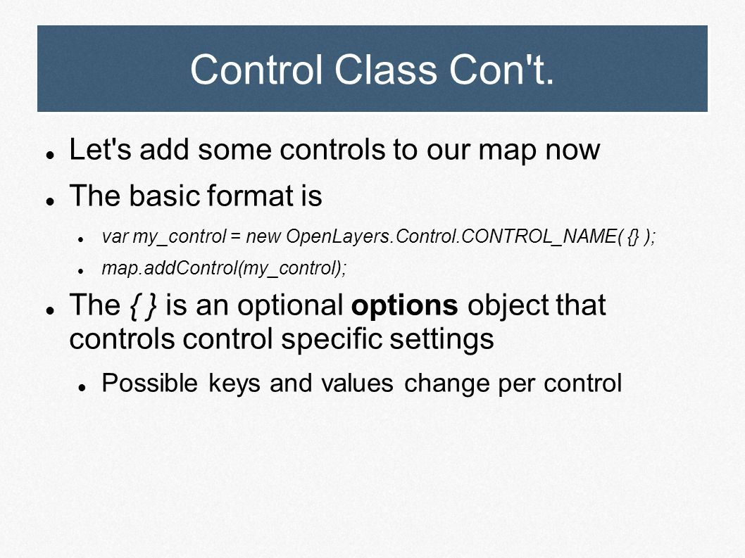 Control Class Con't. Let's add some controls to our map now The basic format is var my_control = new OpenLayers.Control.CONTROL_NAME( {} ); map.addCon