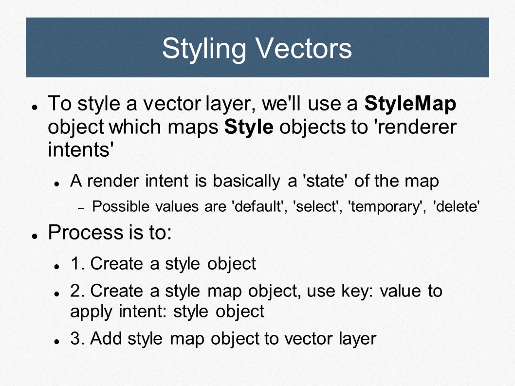 Styling Vectors To style a vector layer, we'll use a StyleMap object which maps Style objects to 'renderer intents' A render intent is basically a 'st