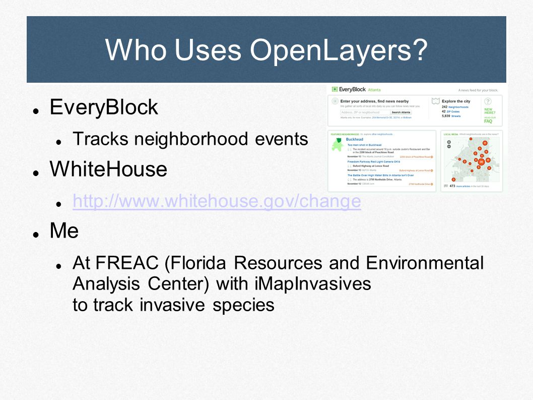 Who Uses OpenLayers? EveryBlock Tracks neighborhood events WhiteHouse http://www.whitehouse.gov/change Me At FREAC (Florida Resources and Environmenta
