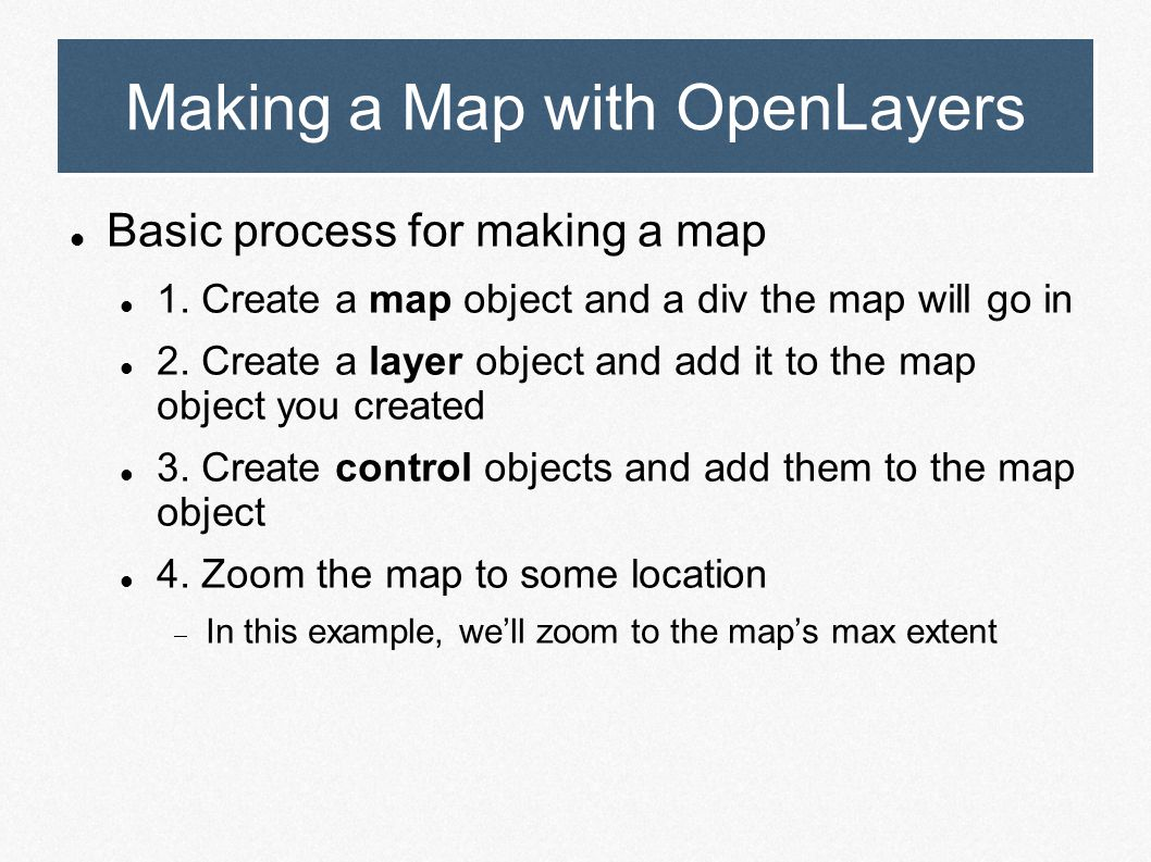 Making a Map with OpenLayers Basic process for making a map 1. Create a map object and a div the map will go in 2. Create a layer object and add it to