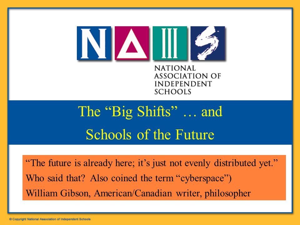 """Patrick F. Bassett, NAIS President bassett@nais.org The """"Big Shifts"""" … and Schools of the Future """"The future is already here; it's just not evenly dis"""