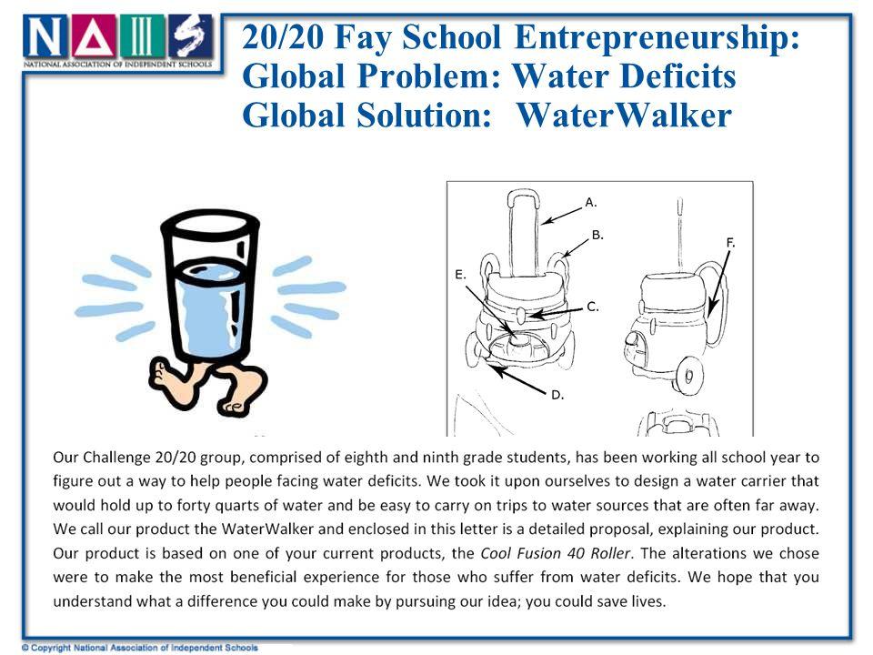 20/20 Fay School Entrepreneurship: Global Problem: Water Deficits Global Solution: WaterWalker Fay School (MA) 8 th graders