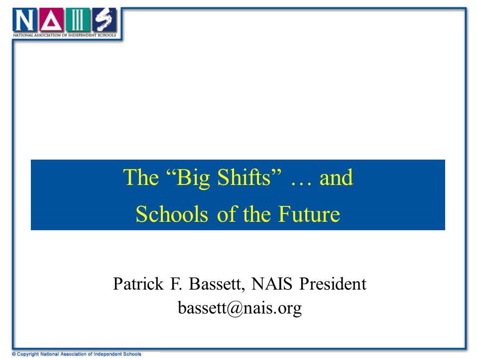 "Patrick F. Bassett, NAIS President bassett@nais.org The ""Big Shifts"" … and Schools of the Future"