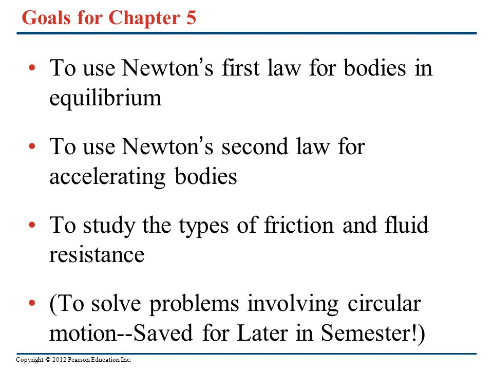 Copyright © 2012 Pearson Education Inc. Goals for Chapter 5 To use Newton's first law for bodies in equilibrium To use Newton's second law for acceler