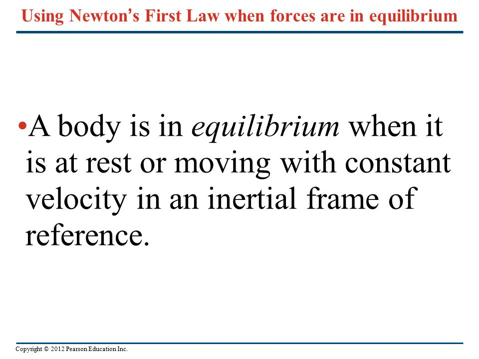 Copyright © 2012 Pearson Education Inc. Using Newton ' s First Law when forces are in equilibrium A body is in equilibrium when it is at rest or movin