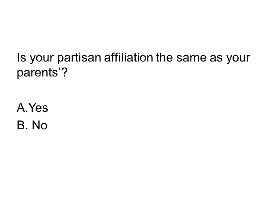 Is your partisan affiliation the same as your parents'? A.Yes B. No