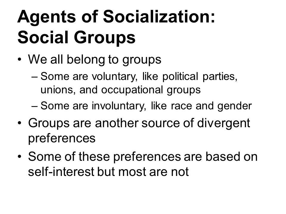 Agents of Socialization: Social Groups We all belong to groups –Some are voluntary, like political parties, unions, and occupational groups –Some are
