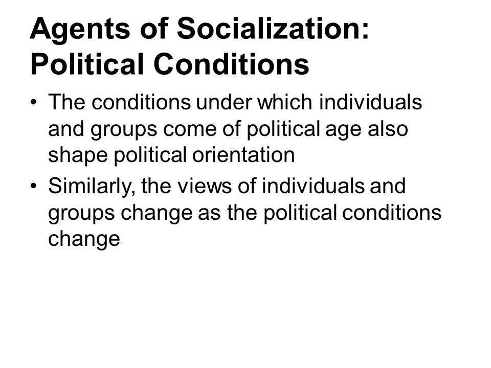 Agents of Socialization: Political Conditions The conditions under which individuals and groups come of political age also shape political orientation