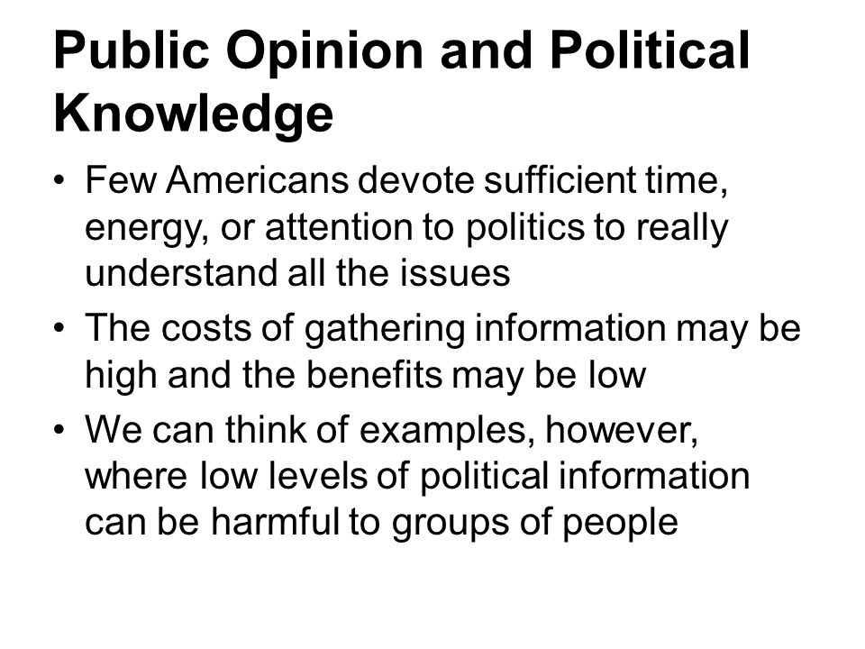 Public Opinion and Political Knowledge Few Americans devote sufficient time, energy, or attention to politics to really understand all the issues The