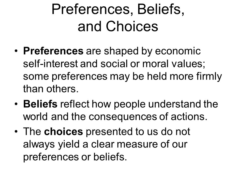 Preferences, Beliefs, and Choices Preferences are shaped by economic self-interest and social or moral values; some preferences may be held more firml