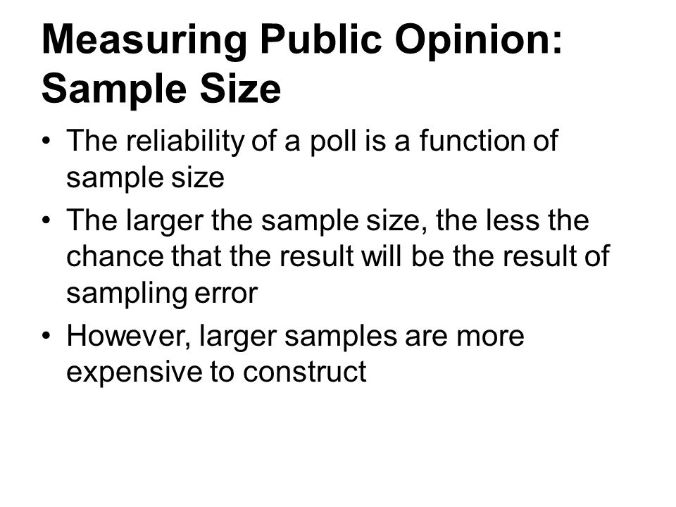 Measuring Public Opinion: Sample Size The reliability of a poll is a function of sample size The larger the sample size, the less the chance that the