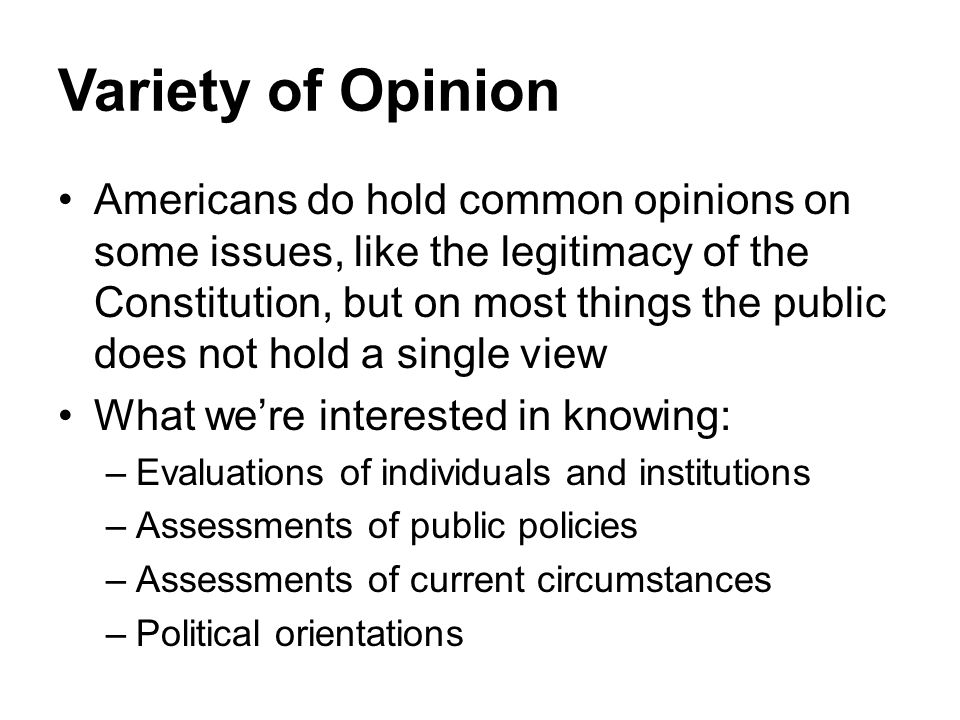 Variety of Opinion Americans do hold common opinions on some issues, like the legitimacy of the Constitution, but on most things the public does not h