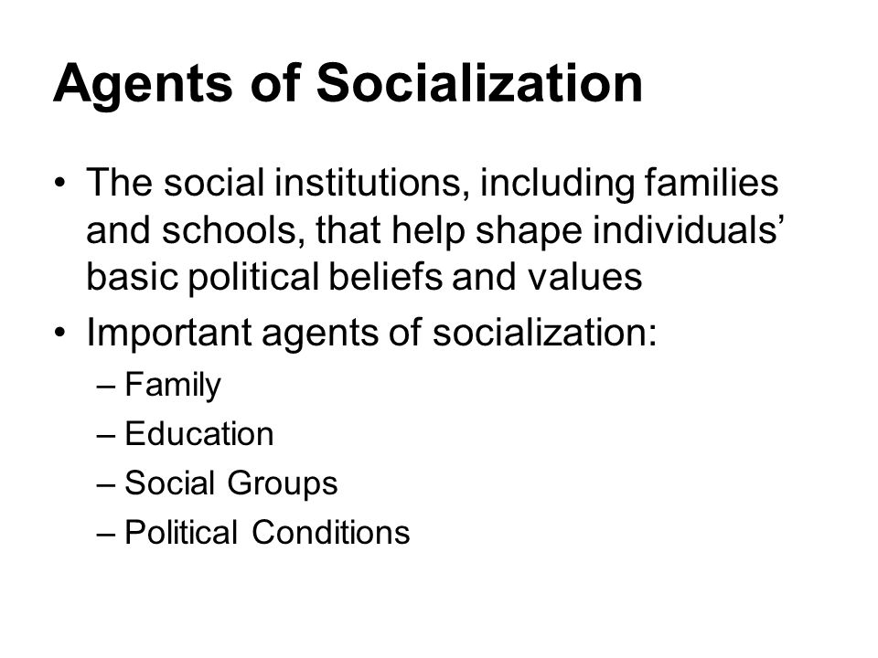 Agents of Socialization The social institutions, including families and schools, that help shape individuals' basic political beliefs and values Impor