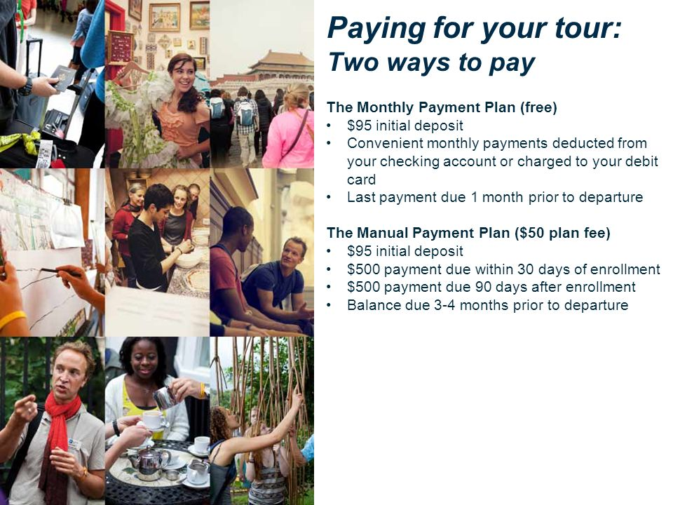Paying for your tour: Two ways to pay The Monthly Payment Plan (free) $95 initial deposit Convenient monthly payments deducted from your checking acco