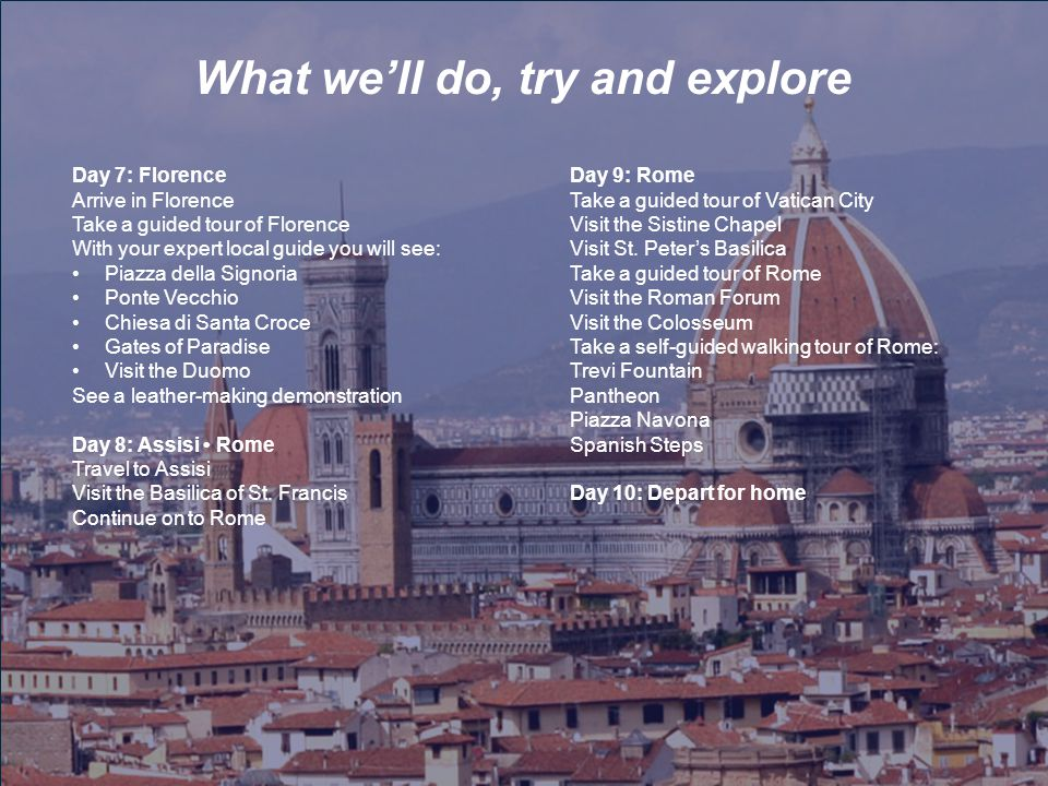 What we'll do, try and explore Day 7: Florence Arrive in Florence Take a guided tour of Florence With your expert local guide you will see: Piazza del