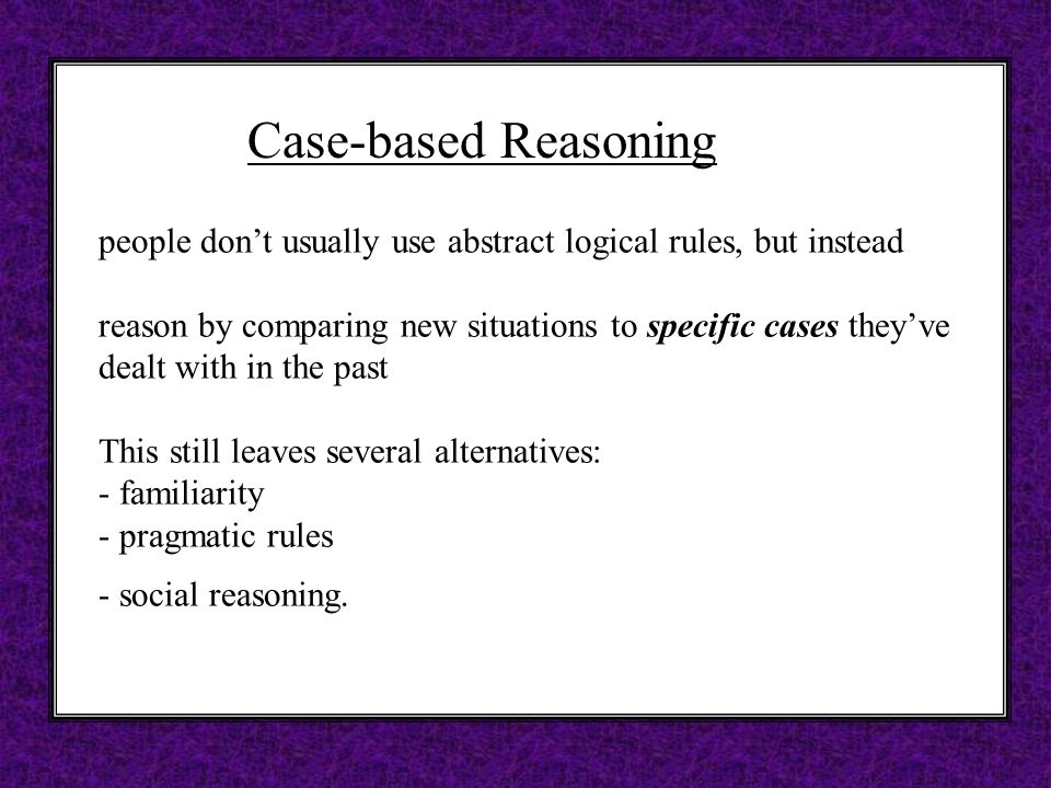 Case-based Reasoning people don't usually use abstract logical rules, but instead reason by comparing new situations to specific cases they've dealt with in the past This still leaves several alternatives: - familiarity - pragmatic rules - social reasoning.