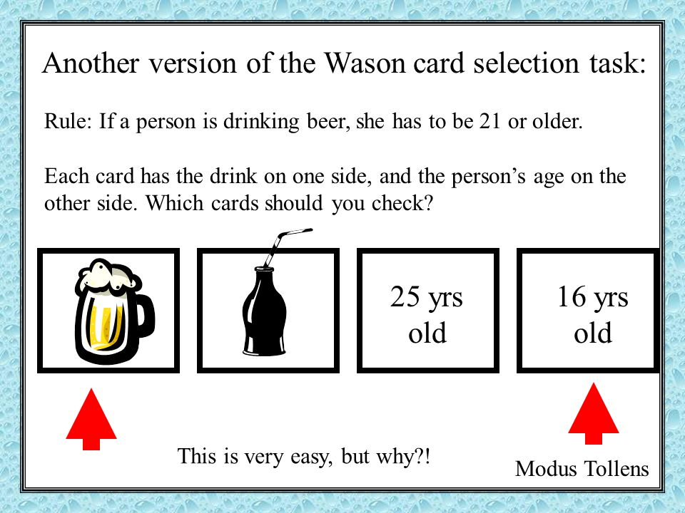 Another version of the Wason card selection task: 25 yrs old Rule: If a person is drinking beer, she has to be 21 or older.