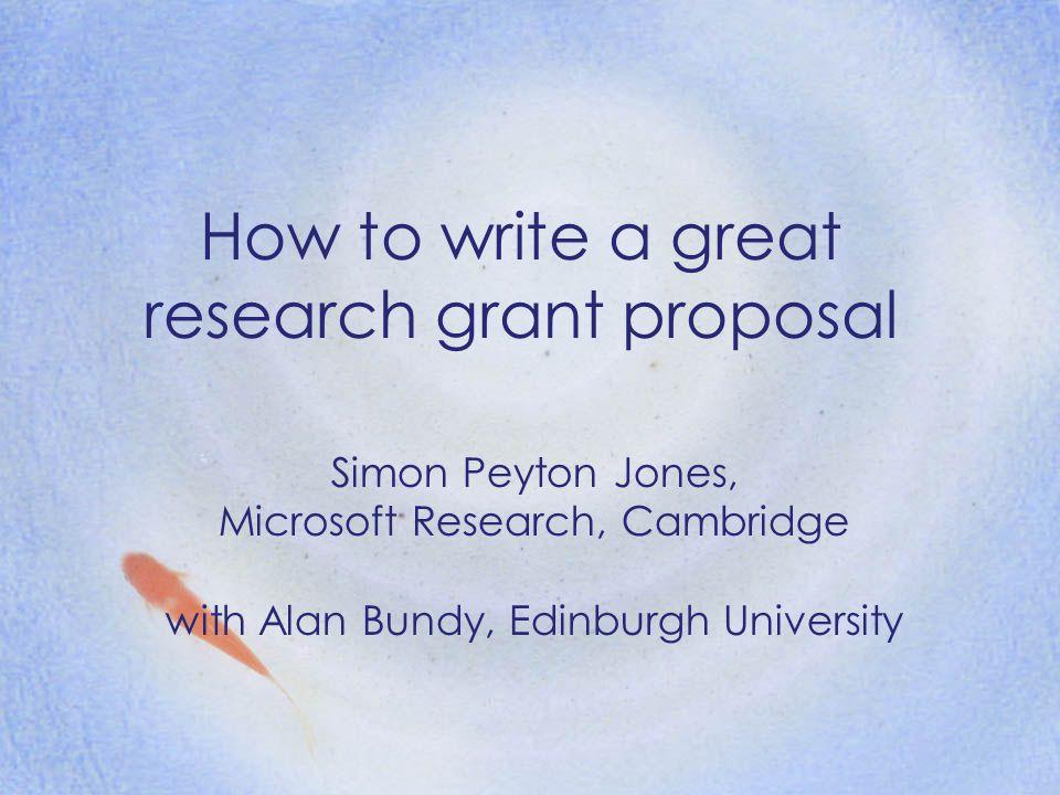 How to write a great research grant proposal Simon Peyton Jones, Microsoft Research, Cambridge with Alan Bundy, Edinburgh University