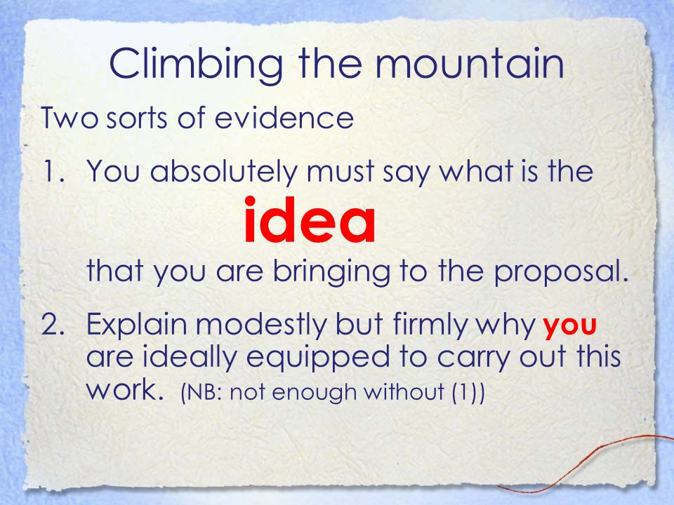 Climbing the mountain Two sorts of evidence 1.You absolutely must say what is the idea that you are bringing to the proposal. 2.Explain modestly but f