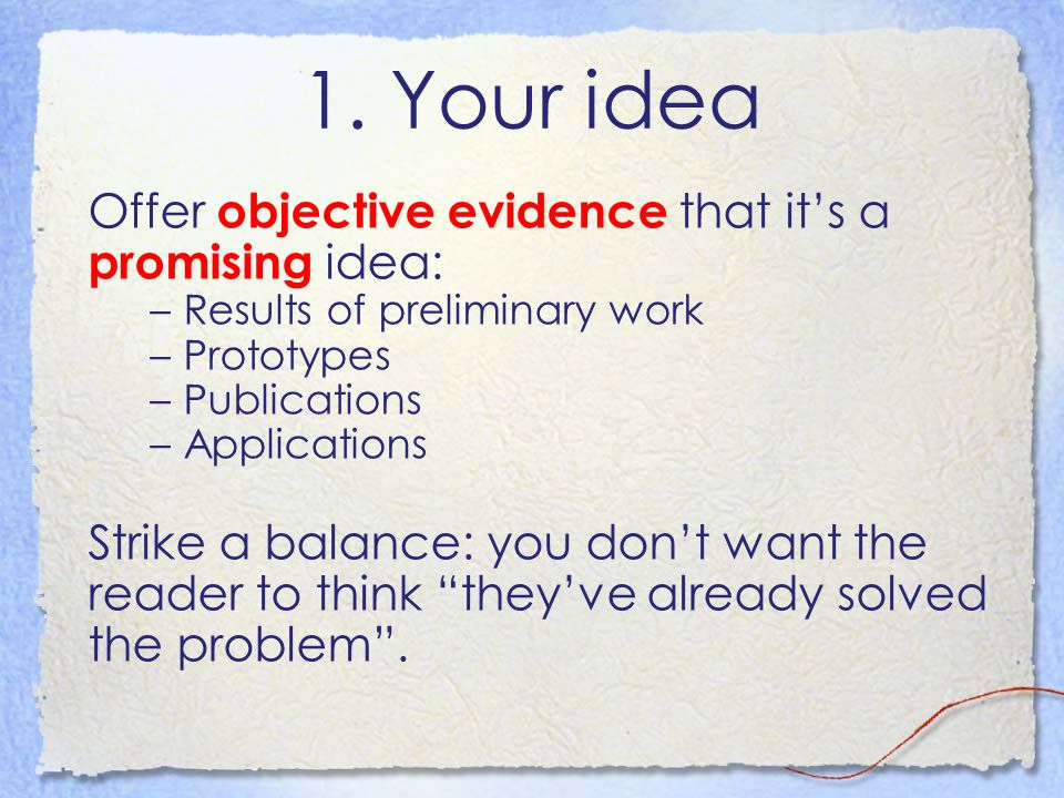 1. Your idea Offer objective evidence that it's a promising idea: –Results of preliminary work –Prototypes –Publications –Applications Strike a balanc