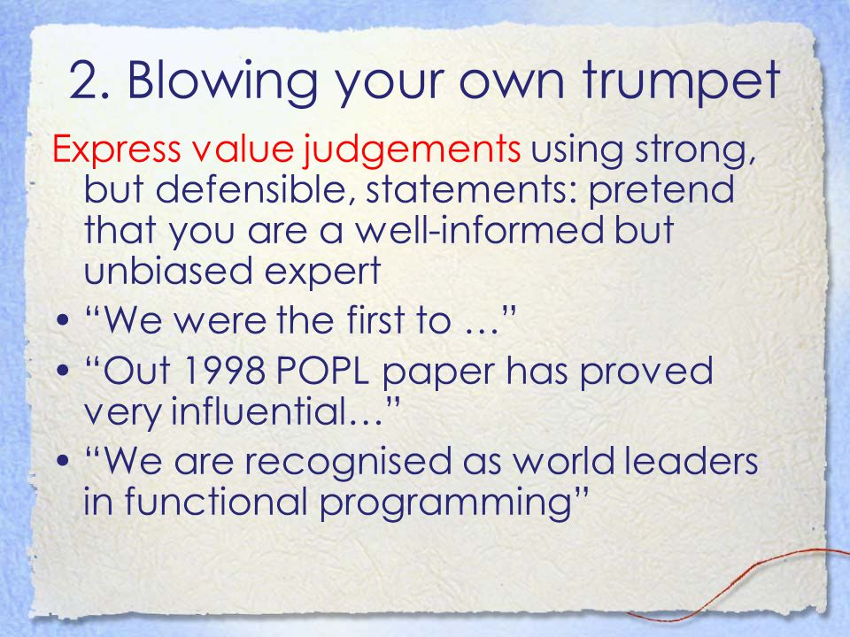 2. Blowing your own trumpet Express value judgements using strong, but defensible, statements: pretend that you are a well-informed but unbiased exper