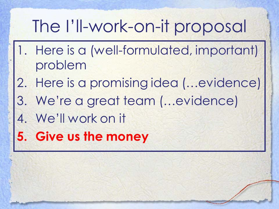 The I'll-work-on-it proposal 1.Here is a (well-formulated, important) problem 2.Here is a promising idea (…evidence) 3.We're a great team (…evidence) 4.We'll work on it 5.Give us the money