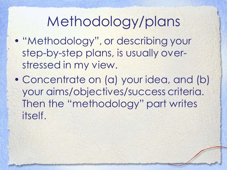 Methodology/plans Methodology , or describing your step-by-step plans, is usually over- stressed in my view.