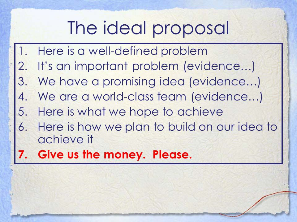 The ideal proposal 1.Here is a well-defined problem 2.It's an important problem (evidence…) 3.We have a promising idea (evidence…) 4.We are a world-class team (evidence…) 5.Here is what we hope to achieve 6.Here is how we plan to build on our idea to achieve it 7.Give us the money.