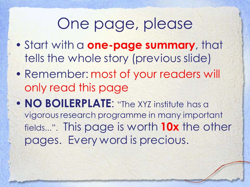 One page, please Start with a one-page summary, that tells the whole story (previous slide) Remember: most of your readers will only read this page NO