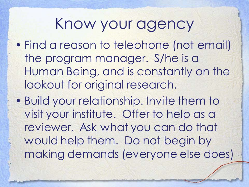 Know your agency Find a reason to telephone (not email) the program manager.