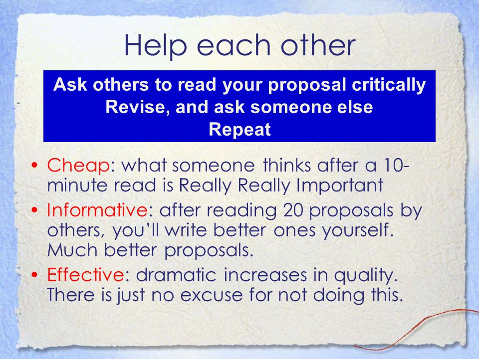 Help each other Cheap: what someone thinks after a 10- minute read is Really Really Important Informative: after reading 20 proposals by others, you'll write better ones yourself.