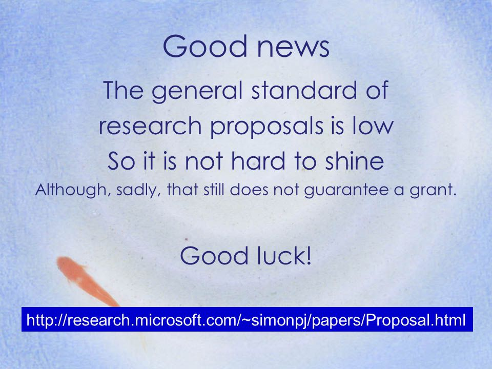 The general standard of research proposals is low So it is not hard to shine Although, sadly, that still does not guarantee a grant. Good luck! http:/