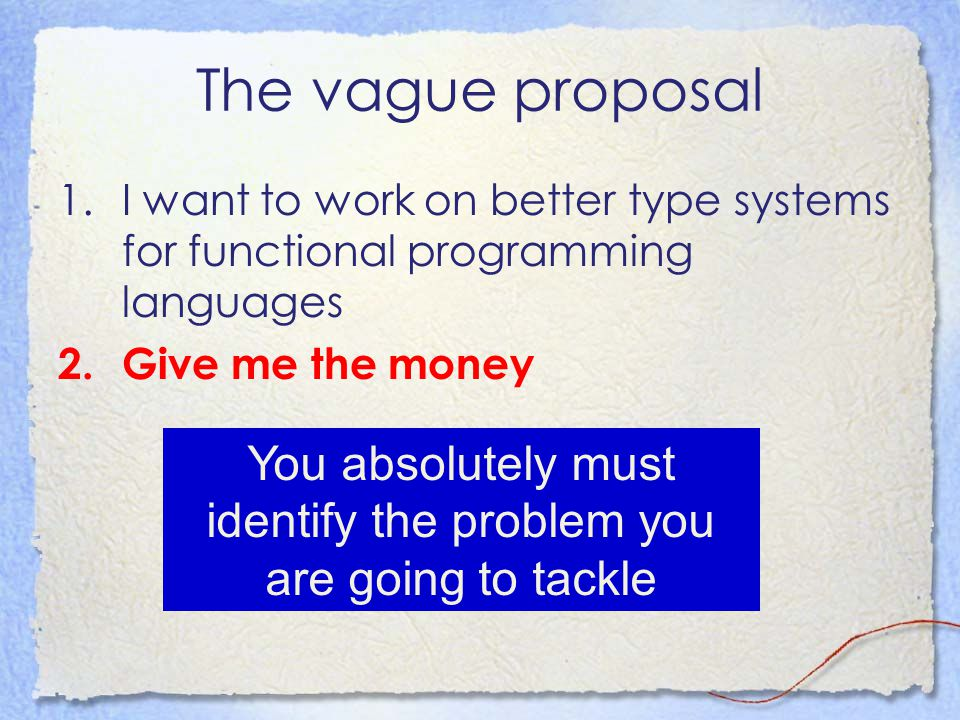 The vague proposal 1.I want to work on better type systems for functional programming languages 2.Give me the money You absolutely must identify the p