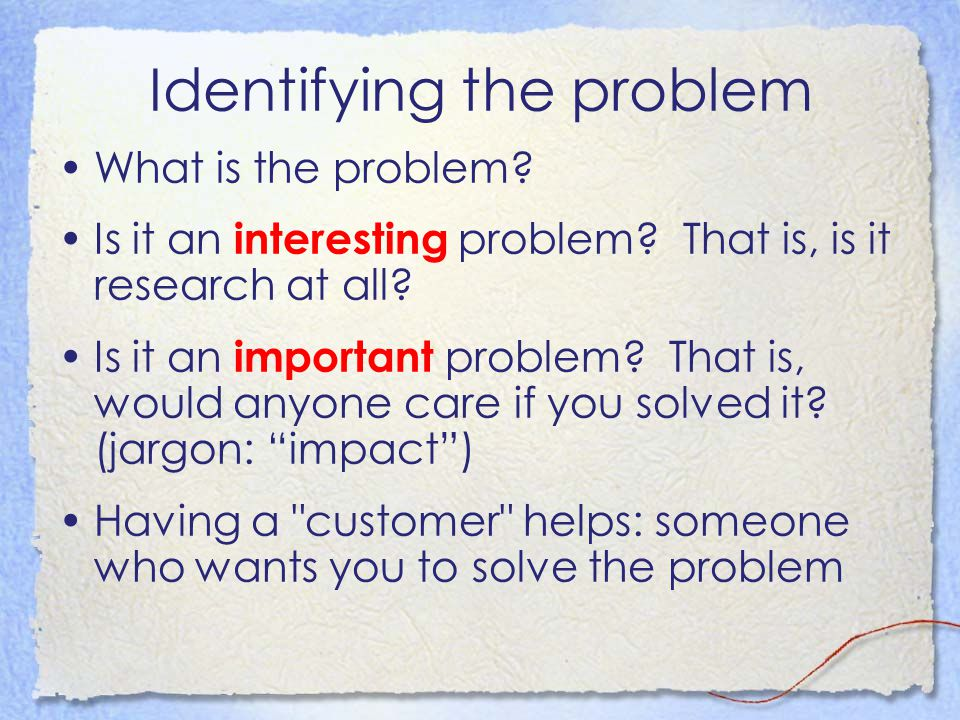 Identifying the problem What is the problem? Is it an interesting problem? That is, is it research at all? Is it an important problem? That is, would