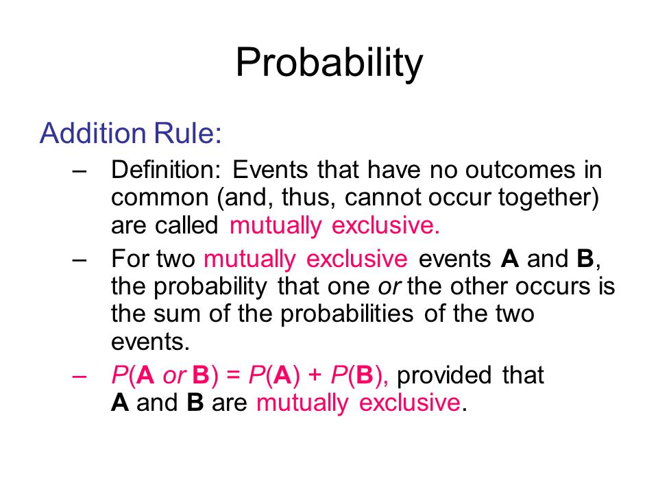 Probability Addition Rule: –Definition: Events that have no outcomes in common (and, thus, cannot occur together) are called mutually exclusive.