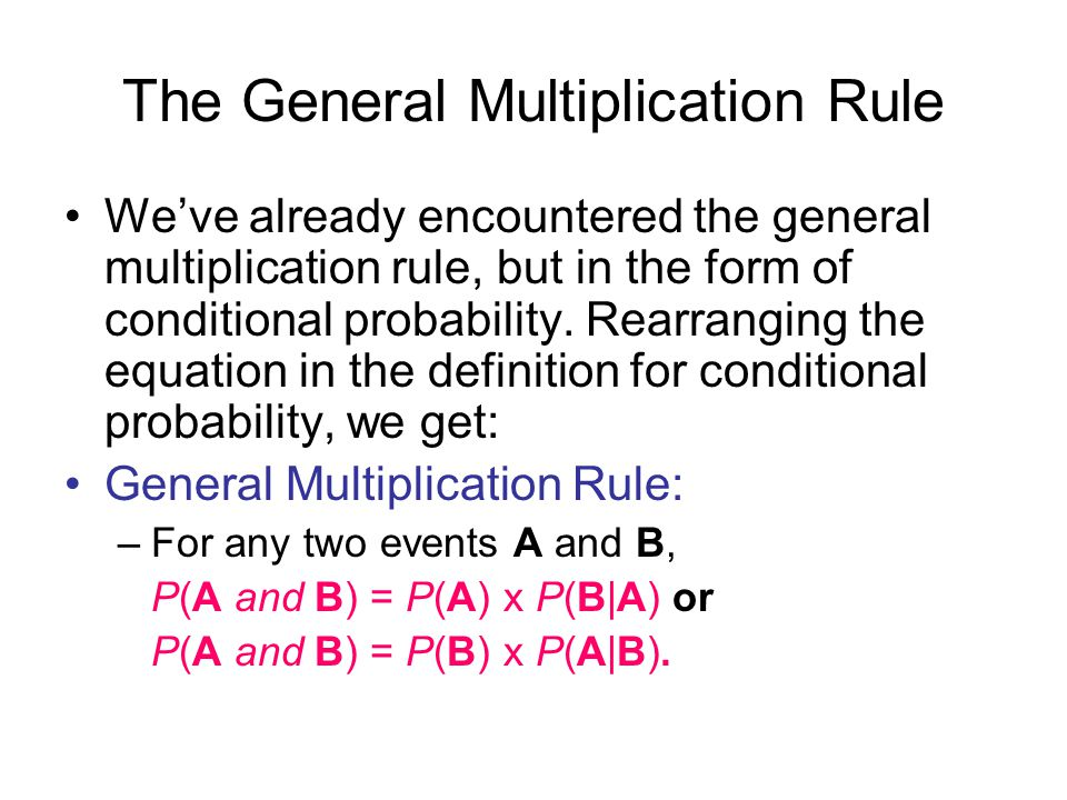 The General Multiplication Rule We've already encountered the general multiplication rule, but in the form of conditional probability.