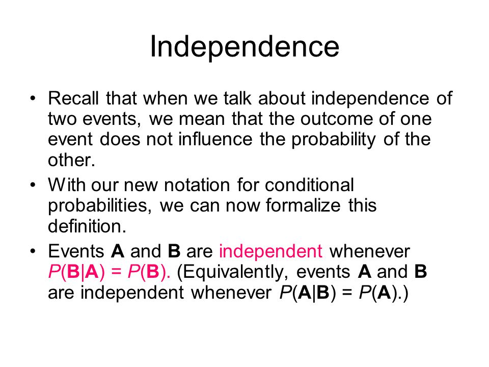 Independence Recall that when we talk about independence of two events, we mean that the outcome of one event does not influence the probability of the other.