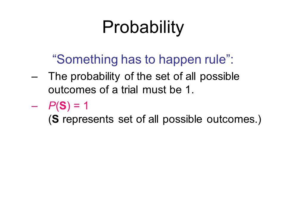 Probability Something has to happen rule : –The probability of the set of all possible outcomes of a trial must be 1.