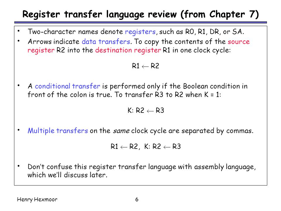 Henry Hexmoor6 Register transfer language review (from Chapter 7) Two-character names denote registers, such as R0, R1, DR, or SA.