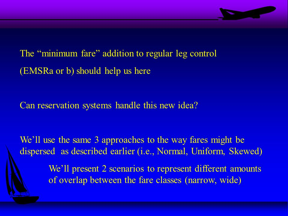 The minimum fare addition to regular leg control (EMSRa or b) should help us here Can reservation systems handle this new idea.