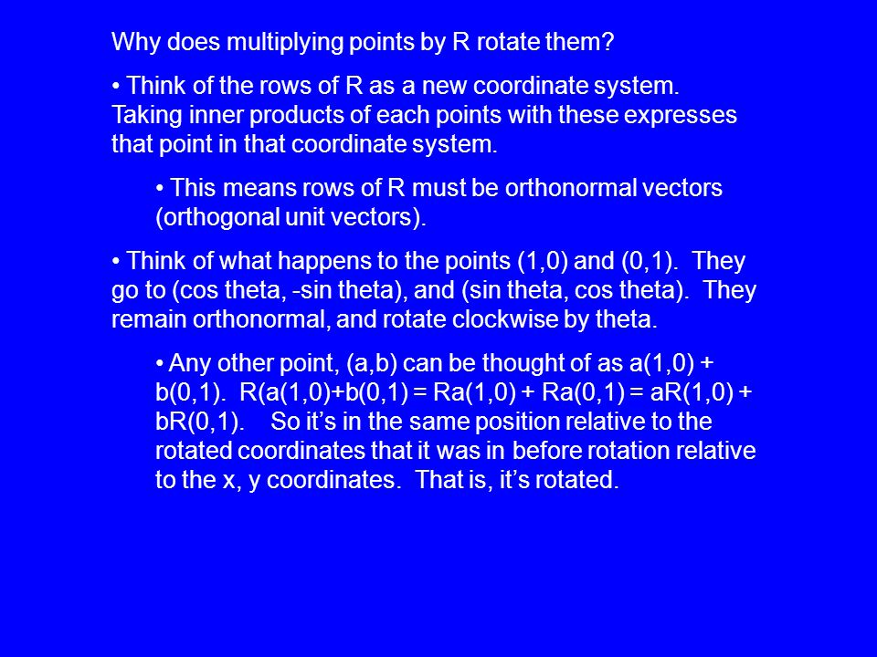 Why does multiplying points by R rotate them. Think of the rows of R as a new coordinate system.