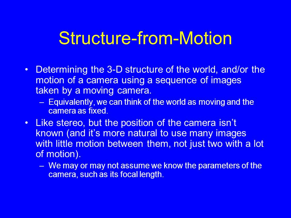 Structure-from-Motion Determining the 3-D structure of the world, and/or the motion of a camera using a sequence of images taken by a moving camera.