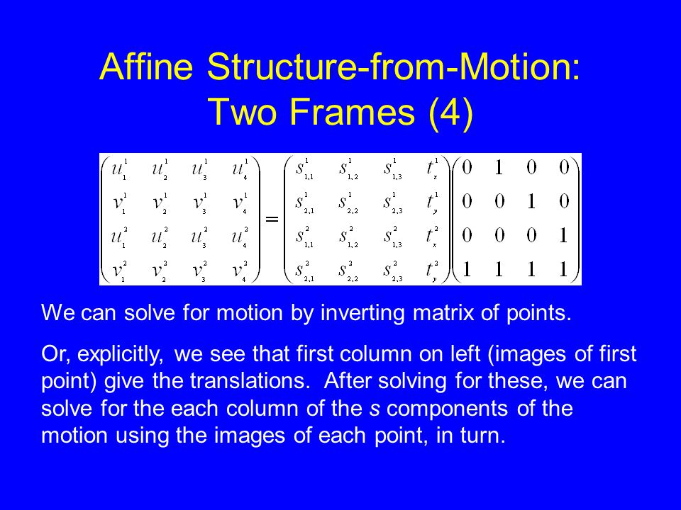 Affine Structure-from-Motion: Two Frames (4) We can solve for motion by inverting matrix of points.