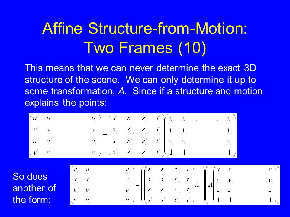 Affine Structure-from-Motion: Two Frames (10) This means that we can never determine the exact 3D structure of the scene.