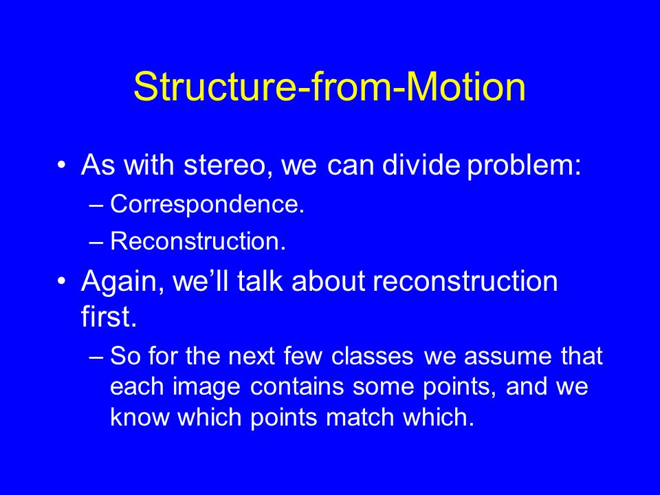 Structure-from-Motion As with stereo, we can divide problem: –Correspondence.