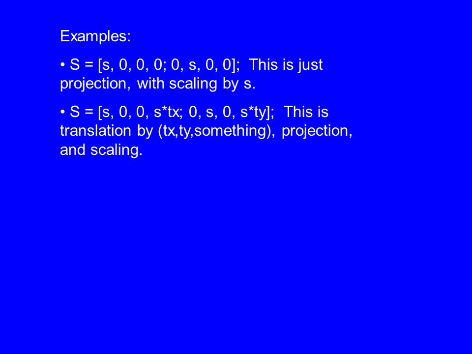 Examples: S = [s, 0, 0, 0; 0, s, 0, 0]; This is just projection, with scaling by s.